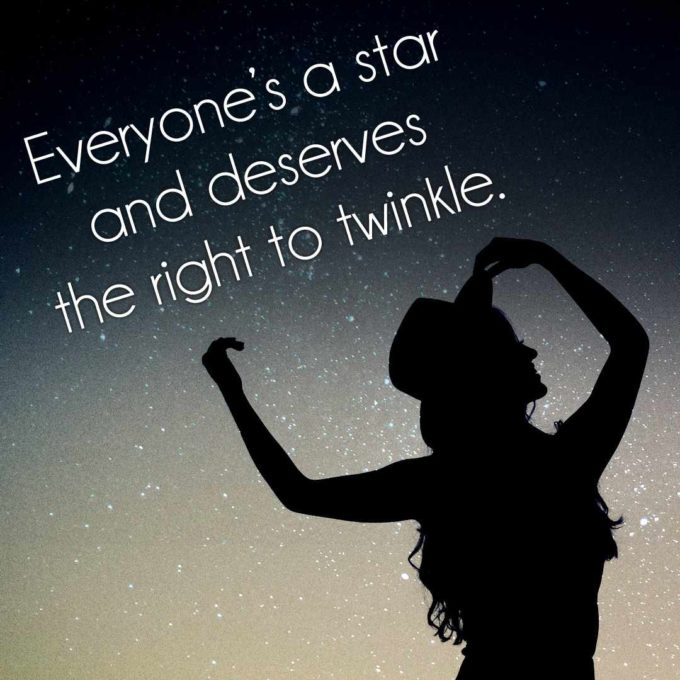 Everyone's a star and deserves the right to twinkle.