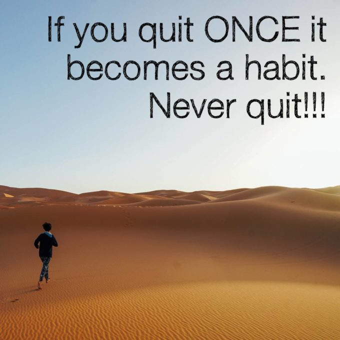 If you quit ONCE it becomes a habit. Never quit!!!