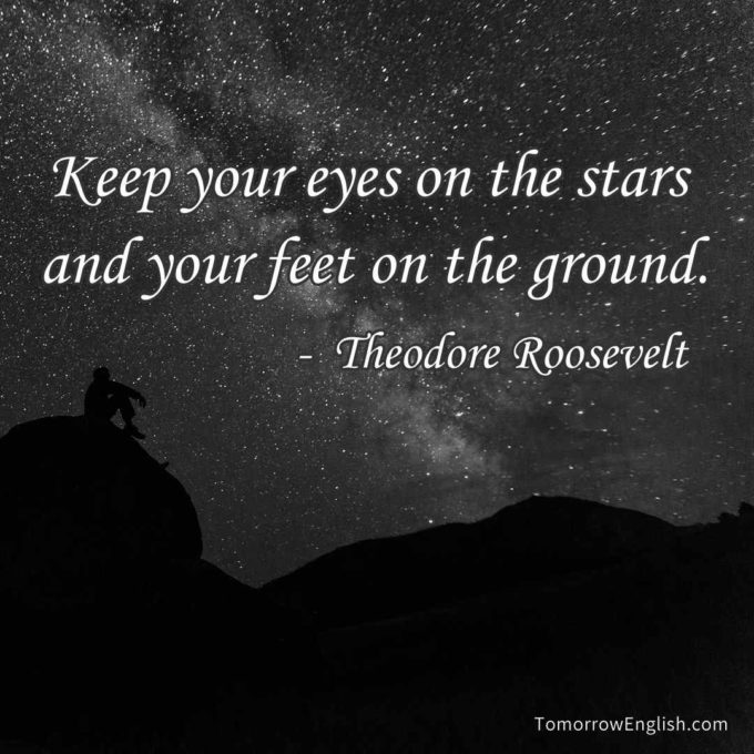 Keep your eyes on the stars and your feet on the ground.