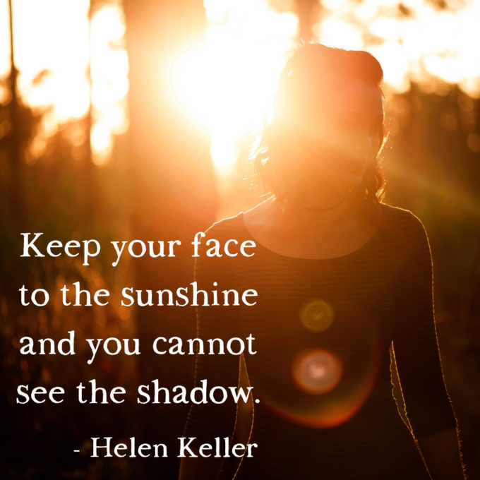 Keep your face to the sunshine and you cannot see the shadow.