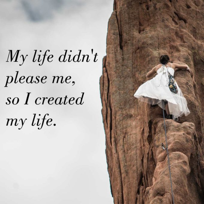 My life didn't please me, so I created my life.