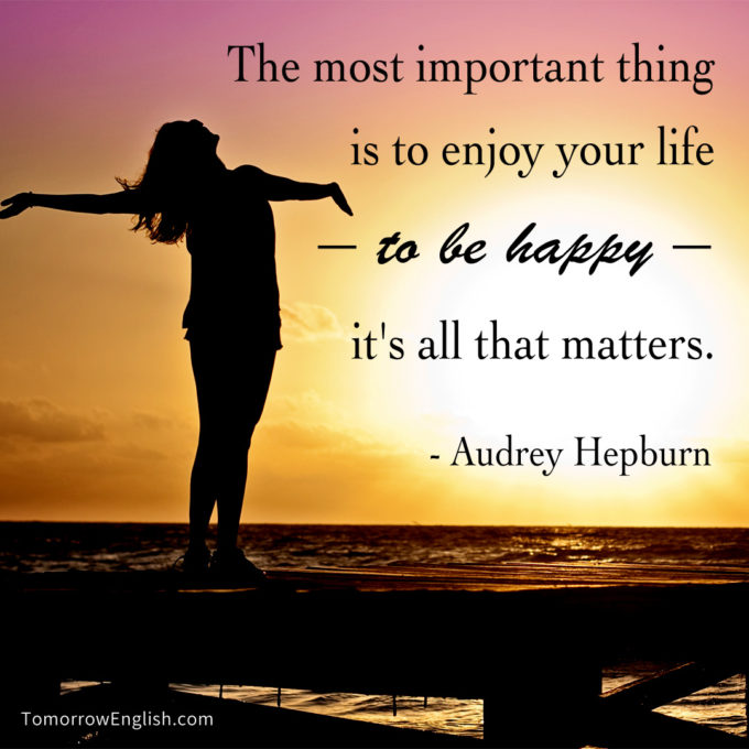 The most important thing is to enjoy your life – to be happy – it's all that matters.